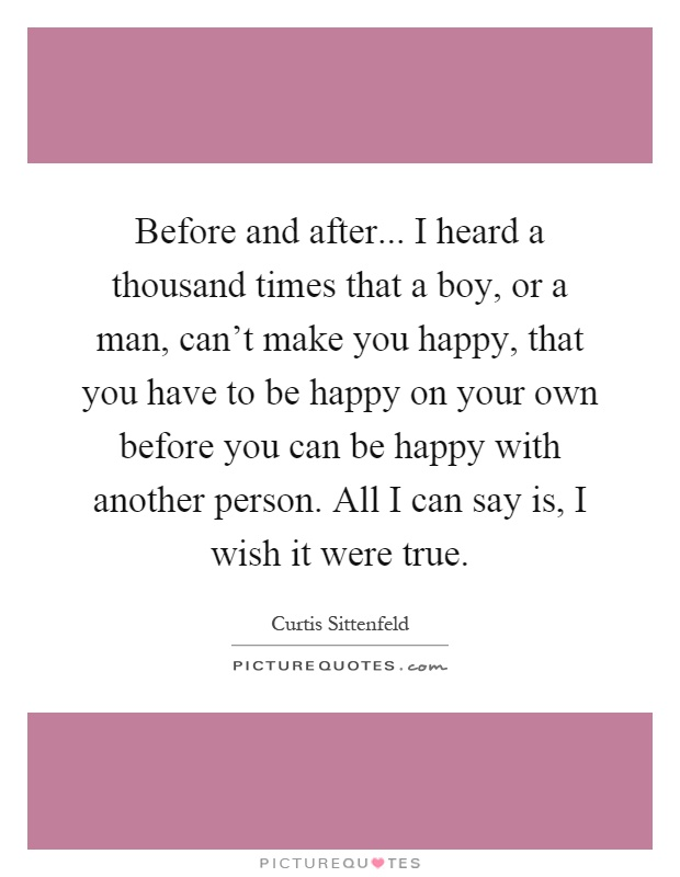 Before and after... I heard a thousand times that a boy, or a man, can't make you happy, that you have to be happy on your own before you can be happy with another person. All I can say is, I wish it were true Picture Quote #1