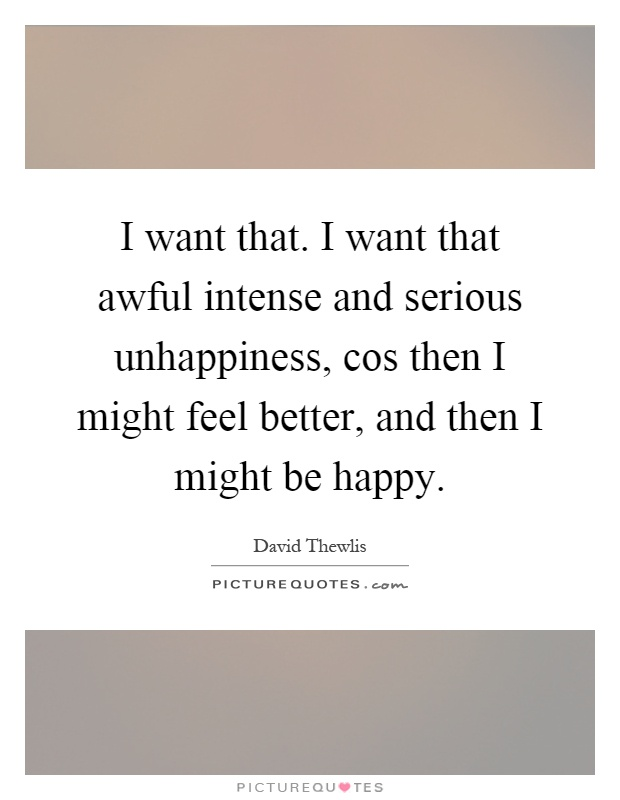 I want that. I want that awful intense and serious unhappiness, cos then I might feel better, and then I might be happy Picture Quote #1