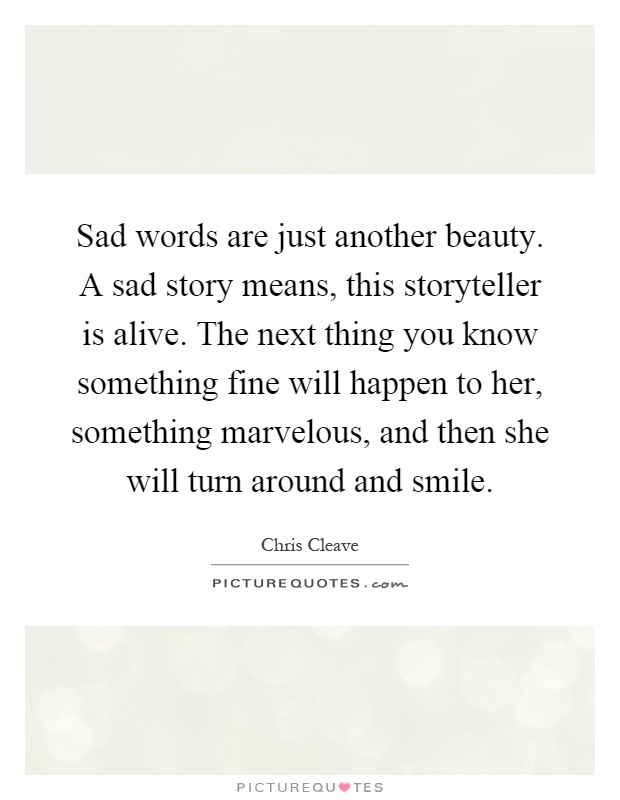 Sad words are just another beauty. A sad story means, this storyteller is alive. The next thing you know something fine will happen to her, something marvelous, and then she will turn around and smile Picture Quote #1