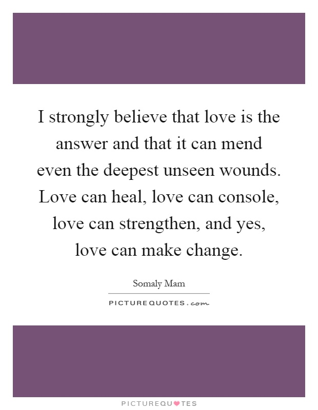 I strongly believe that love is the answer and that it can mend even the deepest unseen wounds. Love can heal, love can console, love can strengthen, and yes, love can make change Picture Quote #1