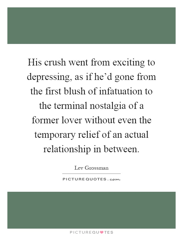 His crush went from exciting to depressing, as if he'd gone from the first blush of infatuation to the terminal nostalgia of a former lover without even the temporary relief of an actual relationship in between Picture Quote #1