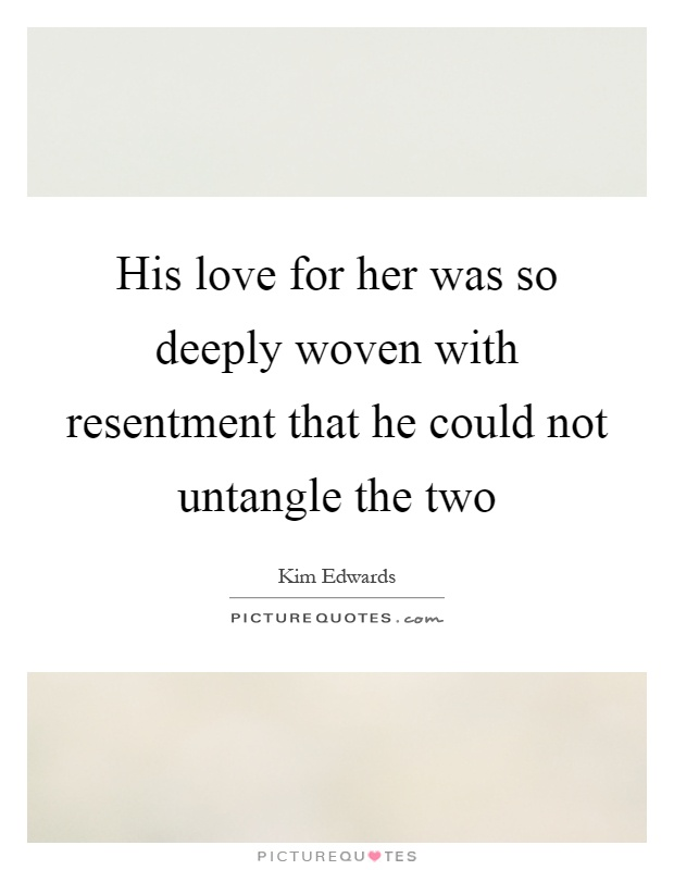 His love for her was so deeply woven with resentment that he could not untangle the two Picture Quote #1
