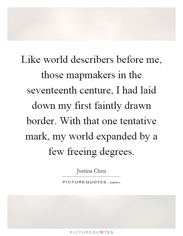 Like world describers before me, those mapmakers in the seventeenth centure, I had laid down my first faintly drawn border. With that one tentative mark, my world expanded by a few freeing degrees Picture Quote #1