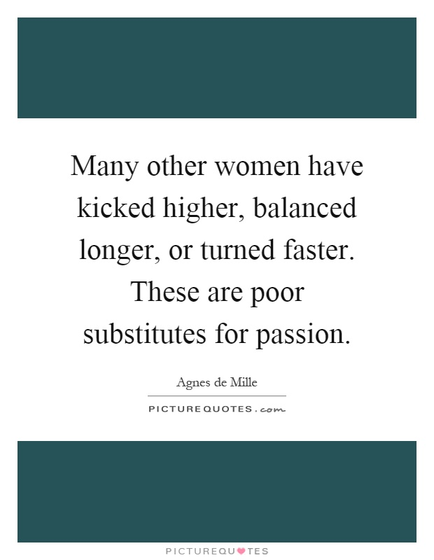 Many other women have kicked higher, balanced longer, or turned faster. These are poor substitutes for passion Picture Quote #1