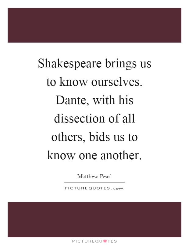 Shakespeare brings us to know ourselves. Dante, with his dissection of all others, bids us to know one another Picture Quote #1