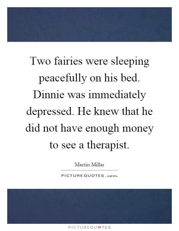 Two fairies were sleeping peacefully on his bed. Dinnie was immediately depressed. He knew that he did not have enough money to see a therapist Picture Quote #1