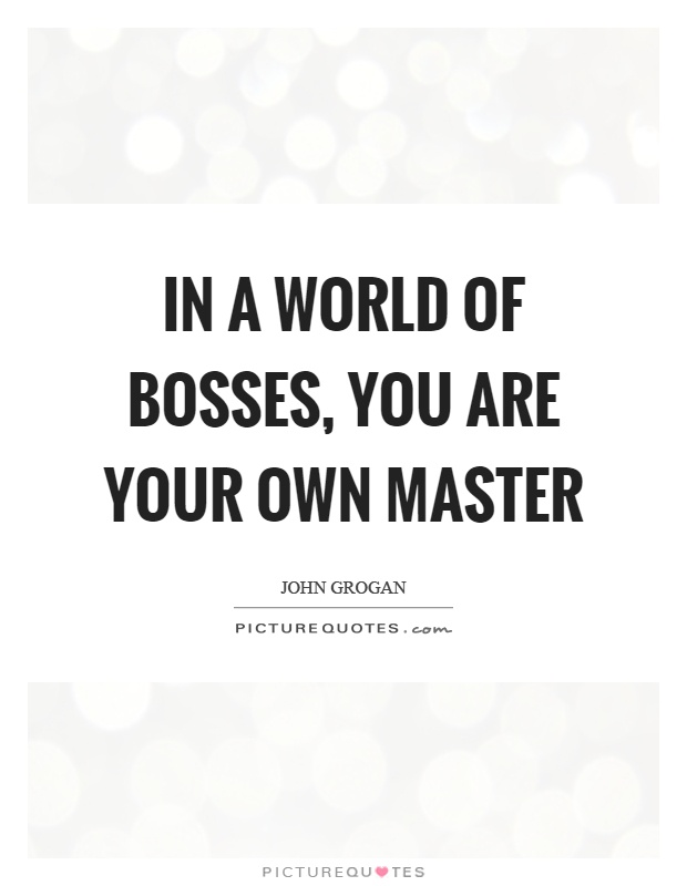 In a world of bosses, you are your own master Picture Quote #1