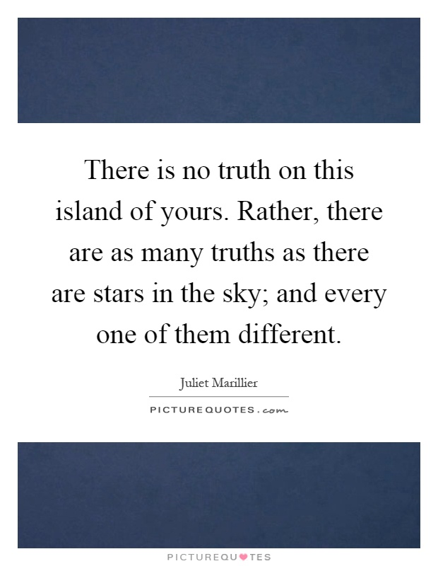 There is no truth on this island of yours. Rather, there are as many truths as there are stars in the sky; and every one of them different Picture Quote #1