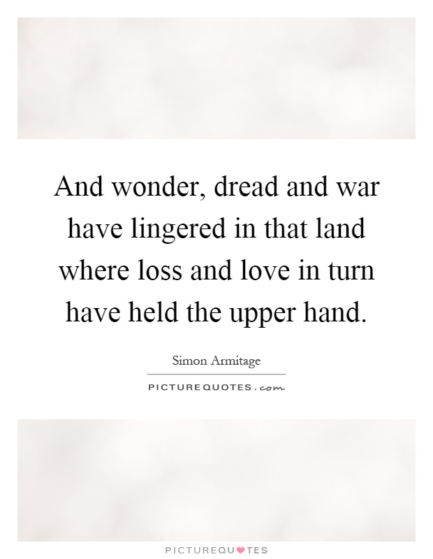 And wonder, dread and war have lingered in that land where loss and love in turn have held the upper hand Picture Quote #1