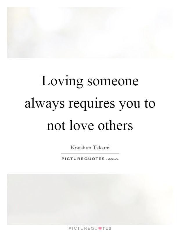 Loving someone always requires you to not love others Picture Quote #1
