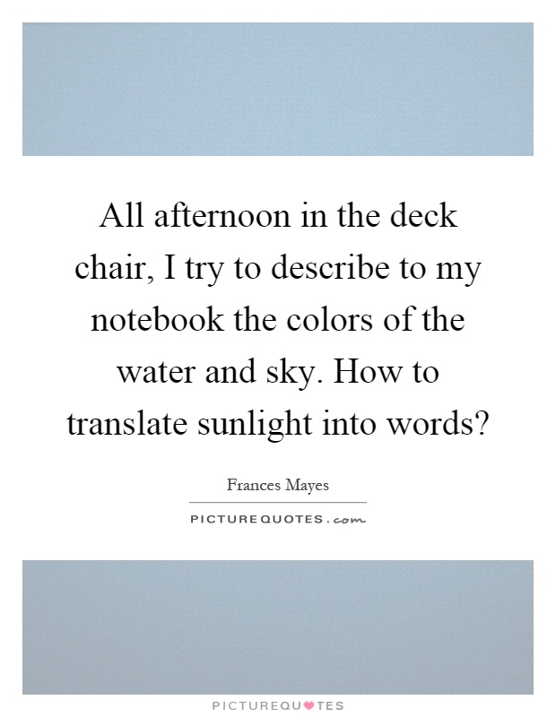 All afternoon in the deck chair, I try to describe to my notebook the colors of the water and sky. How to translate sunlight into words? Picture Quote #1