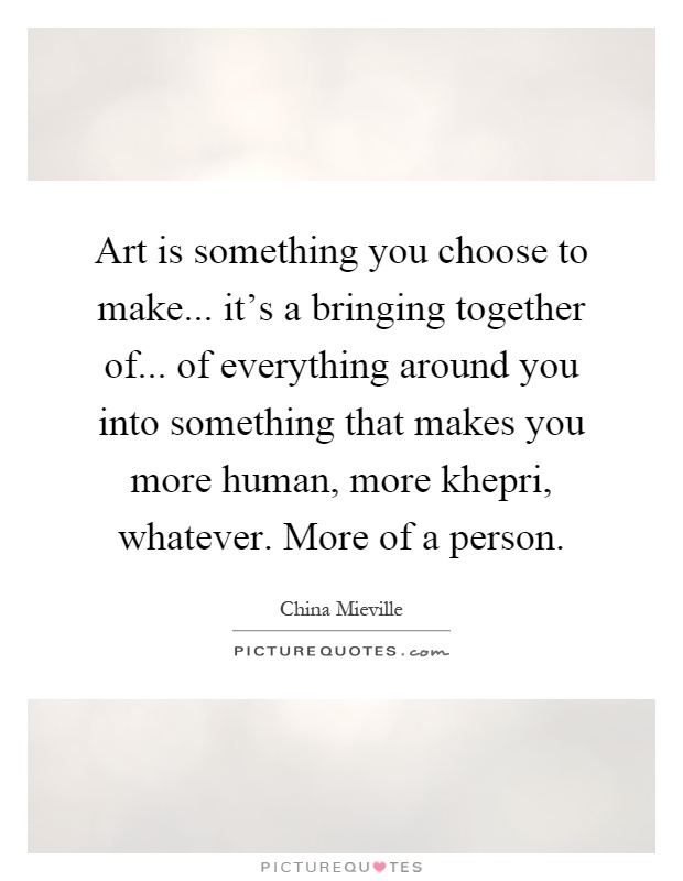 Art is something you choose to make... it's a bringing together of... of everything around you into something that makes you more human, more khepri, whatever. More of a person Picture Quote #1