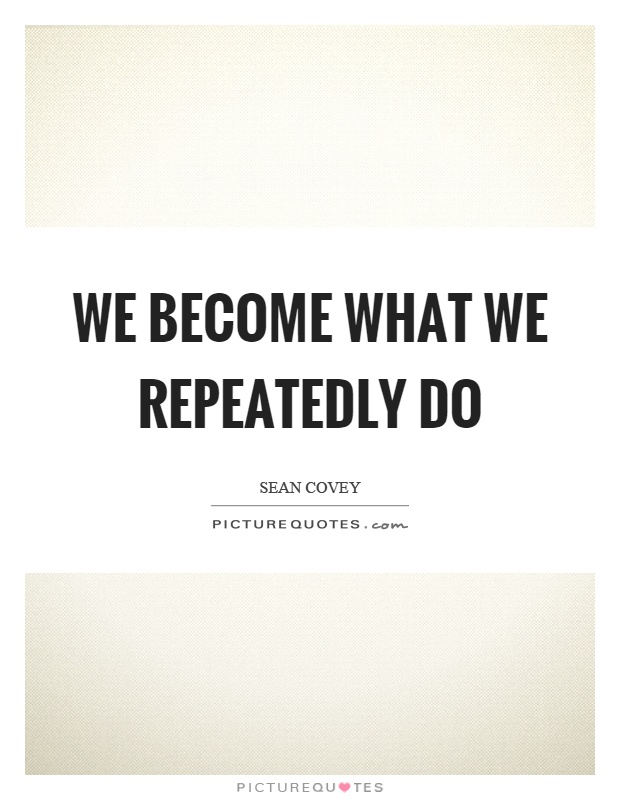 We become what we repeatedly do Picture Quote #1