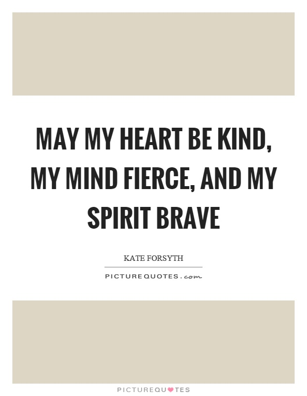 May my heart be kind, my mind fierce, and my spirit brave Picture Quote #1