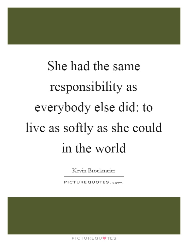 She had the same responsibility as everybody else did: to live as softly as she could in the world Picture Quote #1