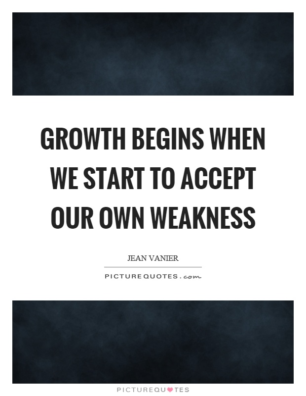 Growth begins when we start to accept our own weakness Picture Quote #1