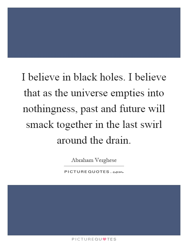 I believe in black holes. I believe that as the universe empties into nothingness, past and future will smack together in the last swirl around the drain Picture Quote #1