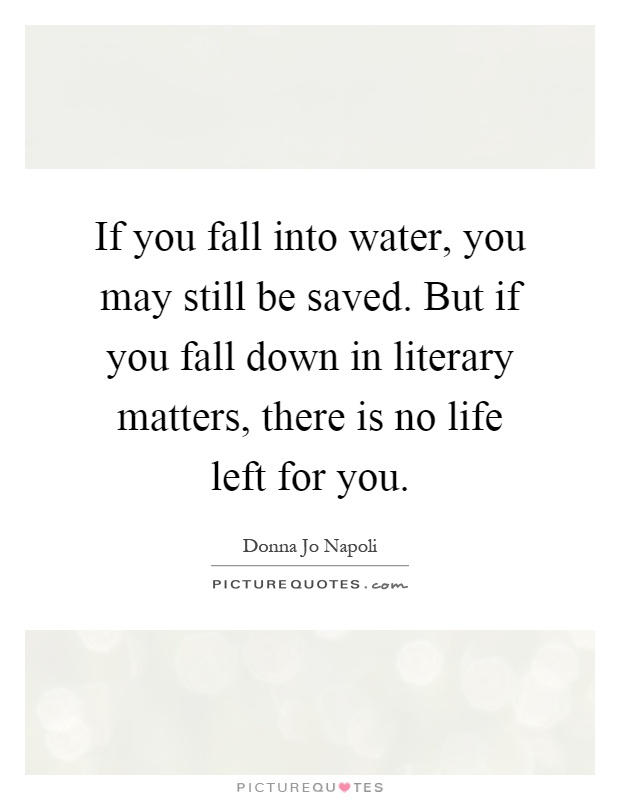 If you fall into water, you may still be saved. But if you fall down in literary matters, there is no life left for you Picture Quote #1