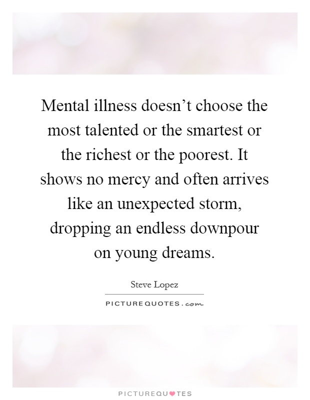 Mental illness doesn't choose the most talented or the smartest or the richest or the poorest. It shows no mercy and often arrives like an unexpected storm, dropping an endless downpour on young dreams Picture Quote #1