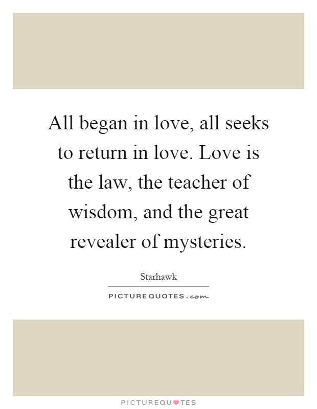 All began in love, all seeks to return in love. Love is the law, the teacher of wisdom, and the great revealer of mysteries Picture Quote #1