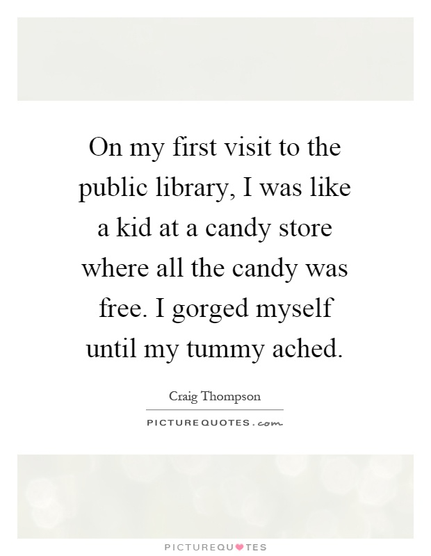 On my first visit to the public library, I was like a kid at a candy store where all the candy was free. I gorged myself until my tummy ached Picture Quote #1