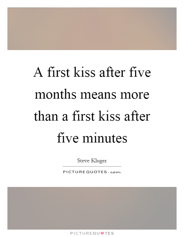A first kiss after five months means more than a first kiss after five minutes Picture Quote #1
