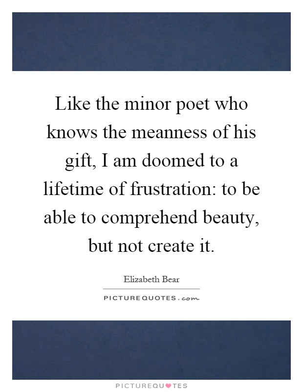 Like the minor poet who knows the meanness of his gift, I am doomed to a lifetime of frustration: to be able to comprehend beauty, but not create it Picture Quote #1