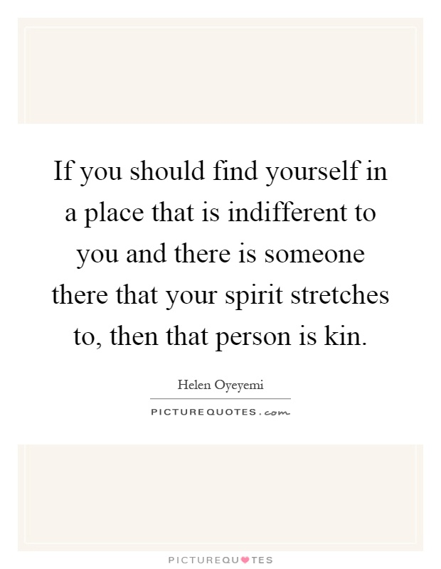If you should find yourself in a place that is indifferent to you and there is someone there that your spirit stretches to, then that person is kin Picture Quote #1