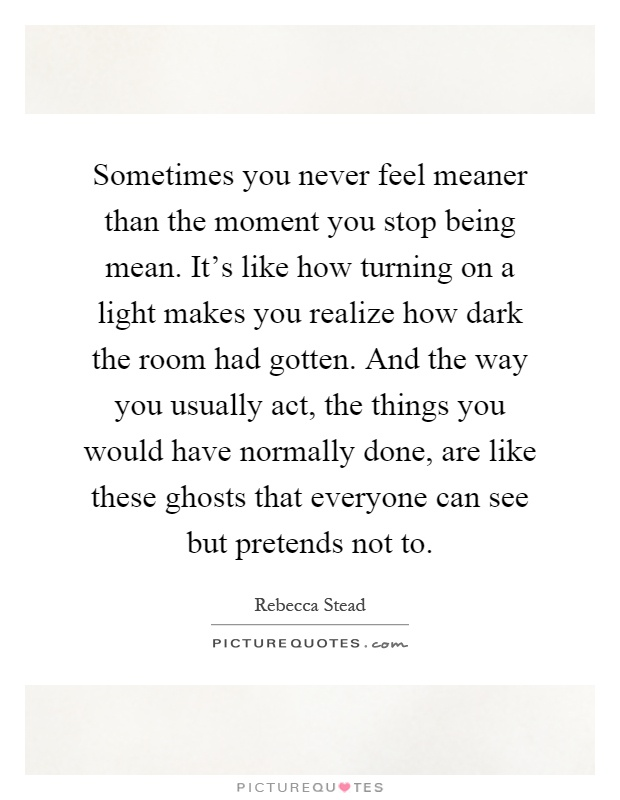 Sometimes you never feel meaner than the moment you stop being mean. It's like how turning on a light makes you realize how dark the room had gotten. And the way you usually act, the things you would have normally done, are like these ghosts that everyone can see but pretends not to Picture Quote #1