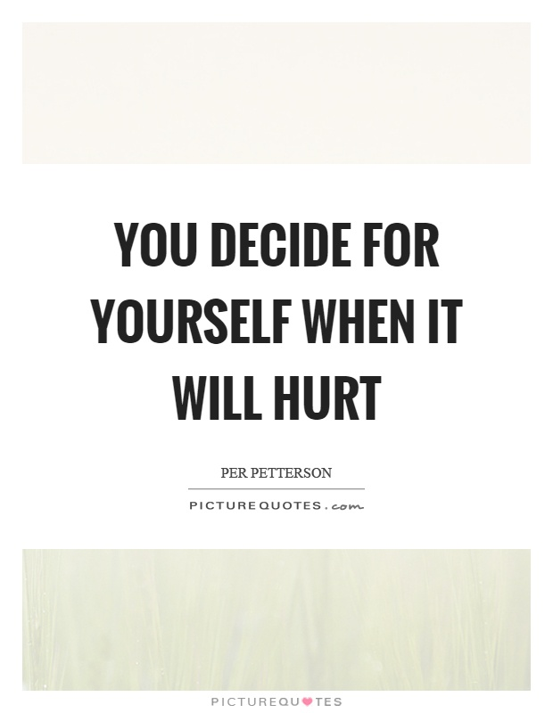 You decide for yourself when it will hurt Picture Quote #1