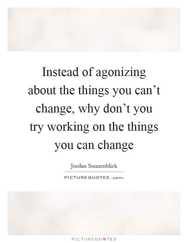 Instead of agonizing about the things you can't change, why don't you try working on the things you can change Picture Quote #1