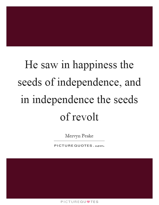 He saw in happiness the seeds of independence, and in independence the seeds of revolt Picture Quote #1