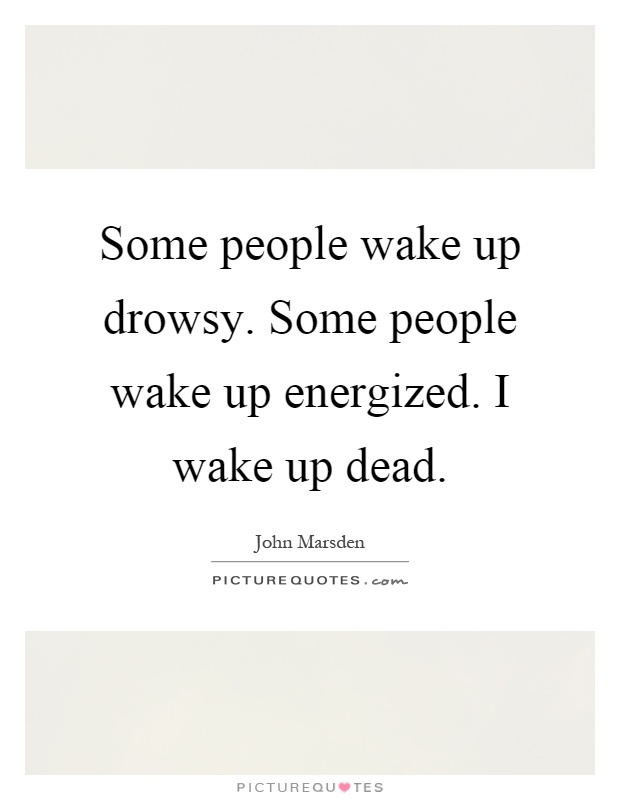 Some people wake up drowsy. Some people wake up energized. I wake up dead Picture Quote #1