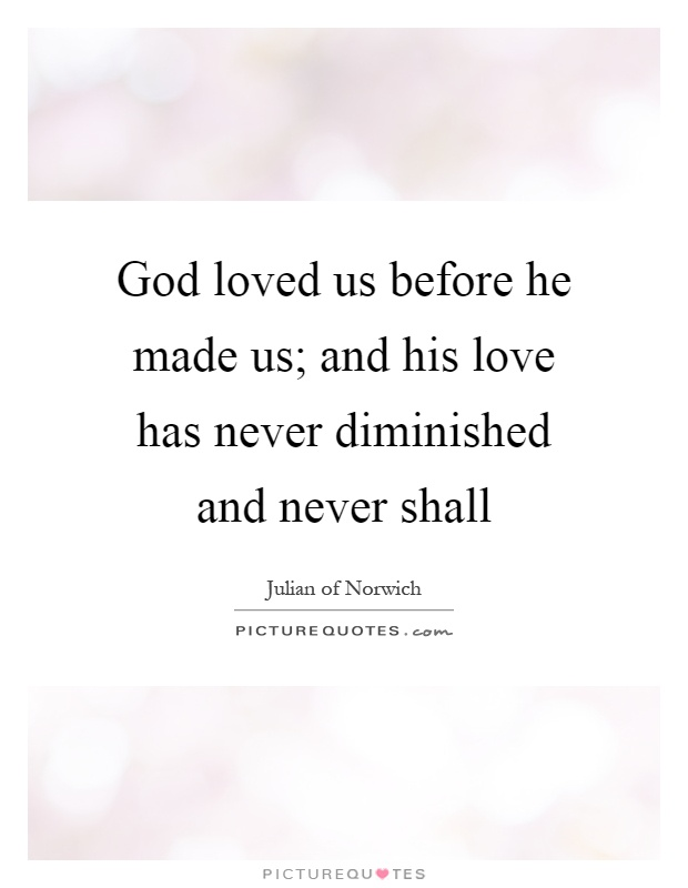God loved us before he made us; and his love has never diminished and never shall Picture Quote #1