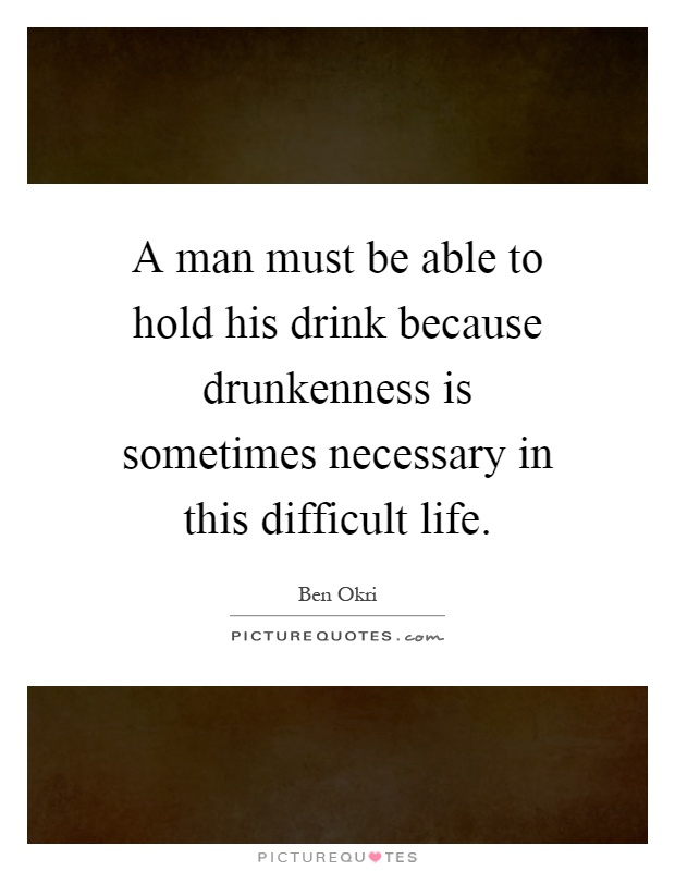 A man must be able to hold his drink because drunkenness is sometimes necessary in this difficult life Picture Quote #1