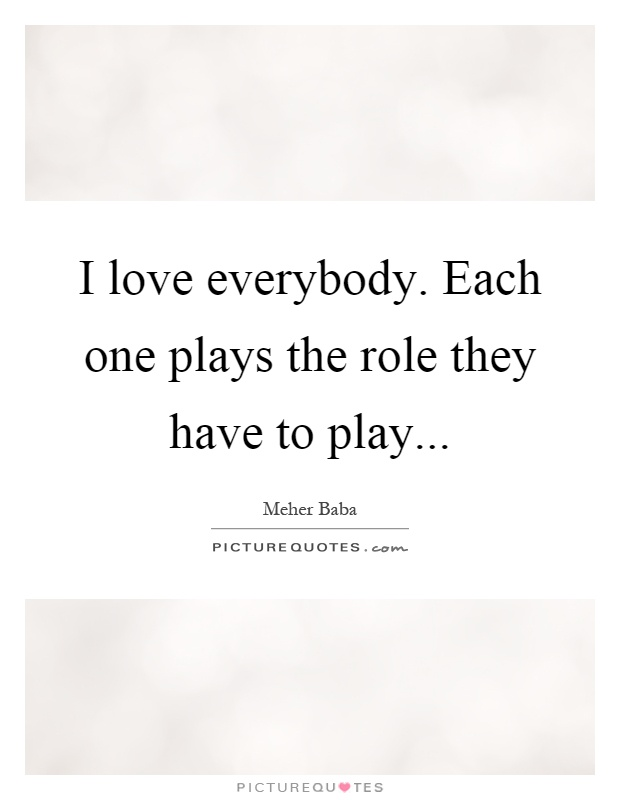 I love everybody. Each one plays the role they have to play Picture Quote #1