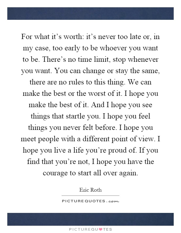 For what it's worth: it's never too late or, in my case, too early to be whoever you want to be. There's no time limit, stop whenever you want. You can change or stay the same, there are no rules to this thing. We can make the best or the worst of it. I hope you make the best of it. And I hope you see things that startle you. I hope you feel things you never felt before. I hope you meet people with a different point of view. I hope you live a life you're proud of. If you find that you're not, I hope you have the courage to start all over again Picture Quote #1