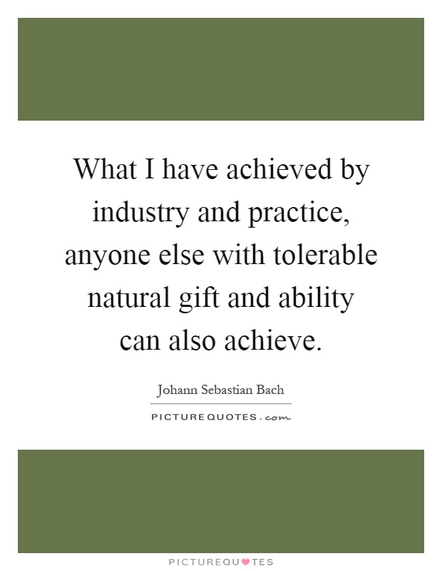 What I have achieved by industry and practice, anyone else with tolerable natural gift and ability can also achieve Picture Quote #1