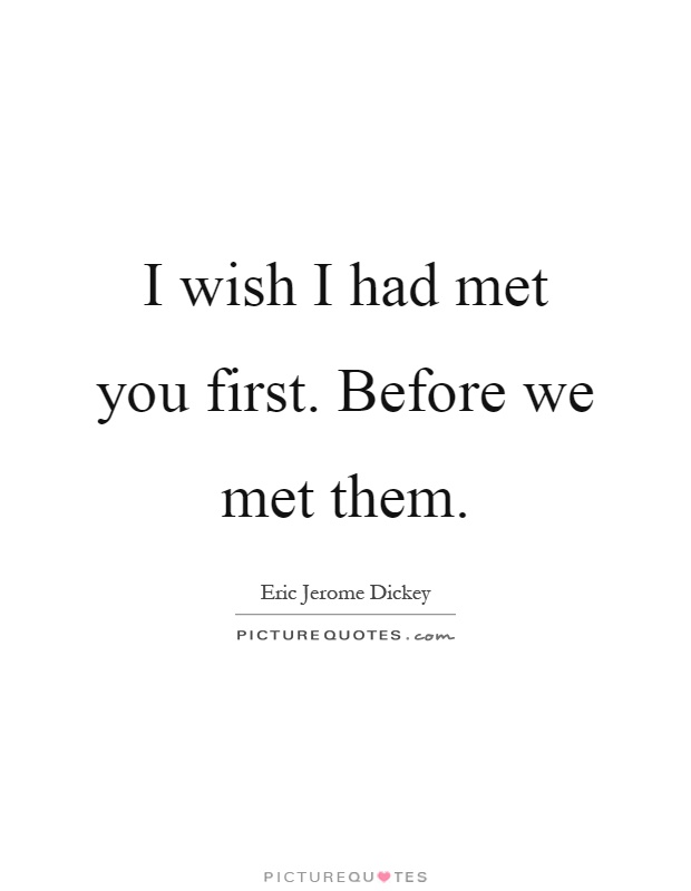 I wish I had met you first. Before we met them Picture Quote #1