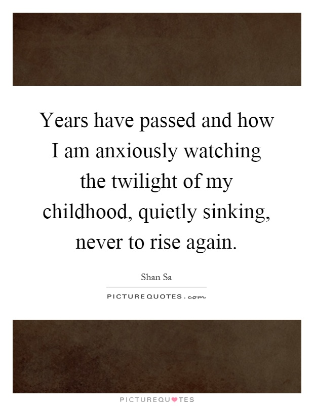 Years have passed and how I am anxiously watching the twilight of my childhood, quietly sinking, never to rise again Picture Quote #1