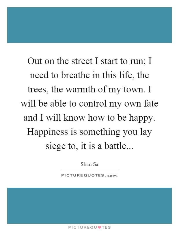 Out on the street I start to run; I need to breathe in this life, the trees, the warmth of my town. I will be able to control my own fate and I will know how to be happy. Happiness is something you lay siege to, it is a battle Picture Quote #1