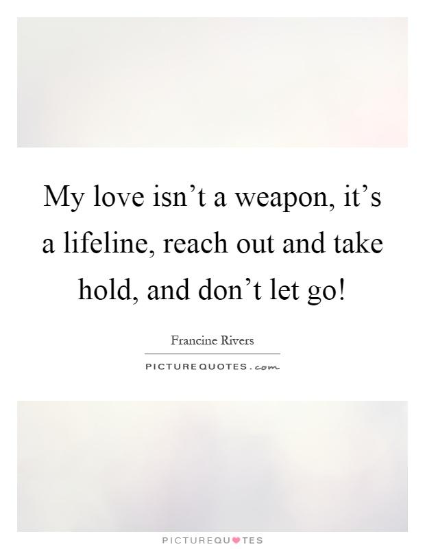 My Love Isnu0027t A Weapon, Itu0027s A Lifeline, Reach Out And Take