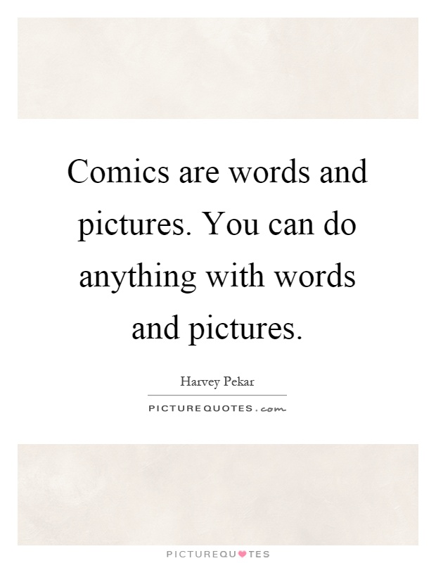 Comics are words and pictures. You can do anything with words and pictures Picture Quote #1