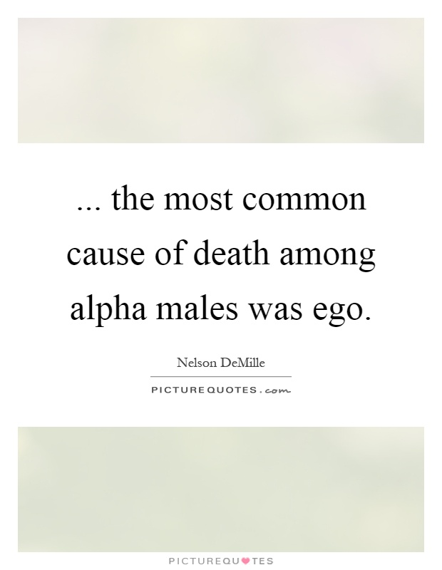 ... the most common cause of death among alpha males was ego Picture Quote #1