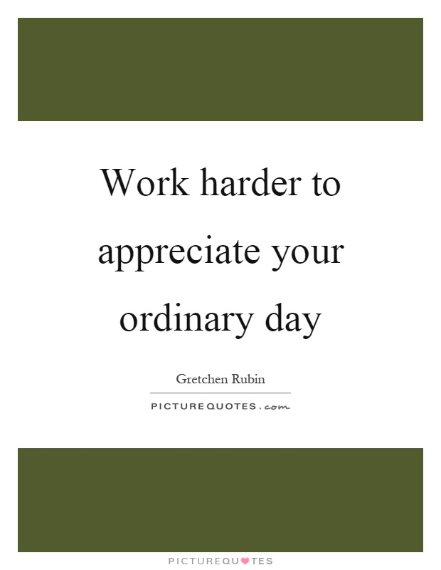 Work harder to appreciate your ordinary day Picture Quote #1