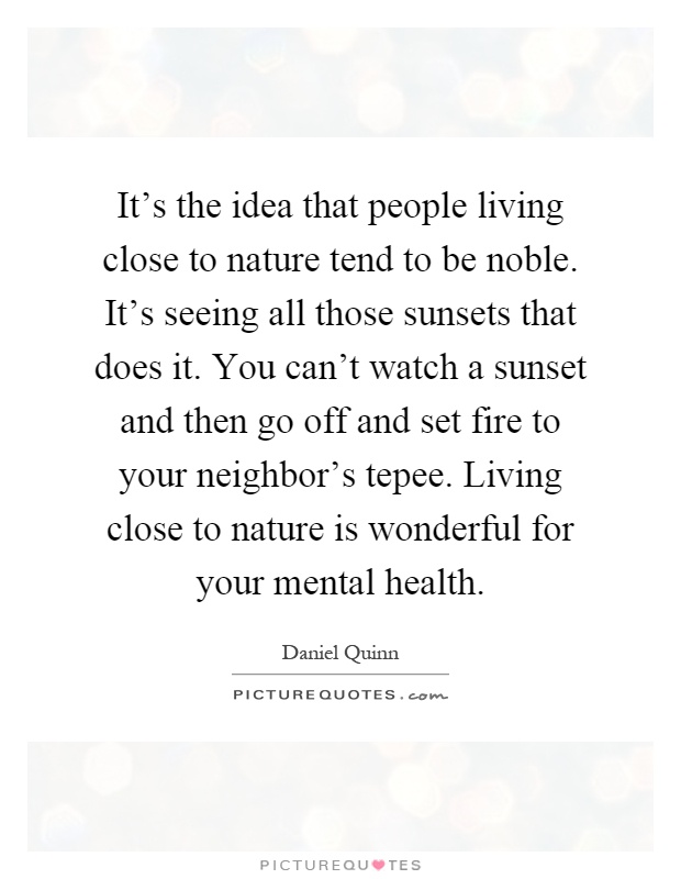 It's the idea that people living close to nature tend to be noble. It's seeing all those sunsets that does it. You can't watch a sunset and then go off and set fire to your neighbor's tepee. Living close to nature is wonderful for your mental health Picture Quote #1