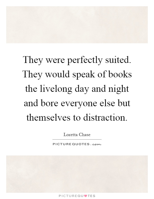 They were perfectly suited. They would speak of books the livelong day and night and bore everyone else but themselves to distraction Picture Quote #1