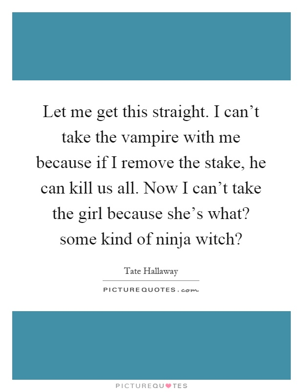 Let me get this straight. I can't take the vampire with me because if I remove the stake, he can kill us all. Now I can't take the girl because she's what? some kind of ninja witch? Picture Quote #1