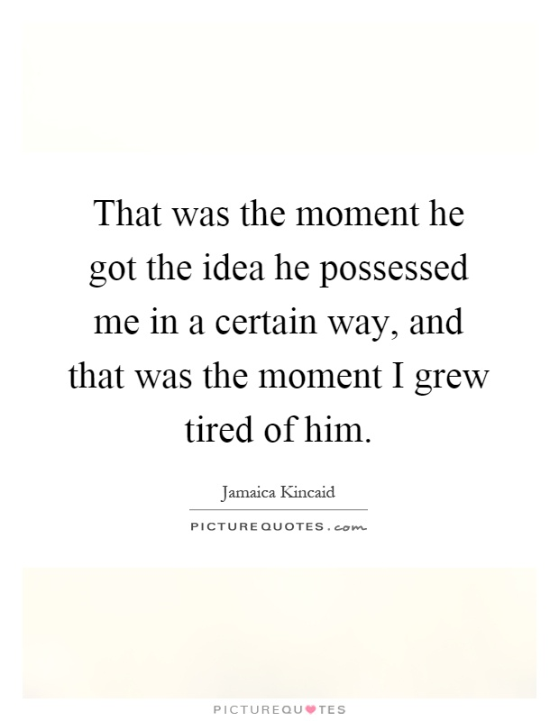 That was the moment he got the idea he possessed me in a certain way, and that was the moment I grew tired of him Picture Quote #1