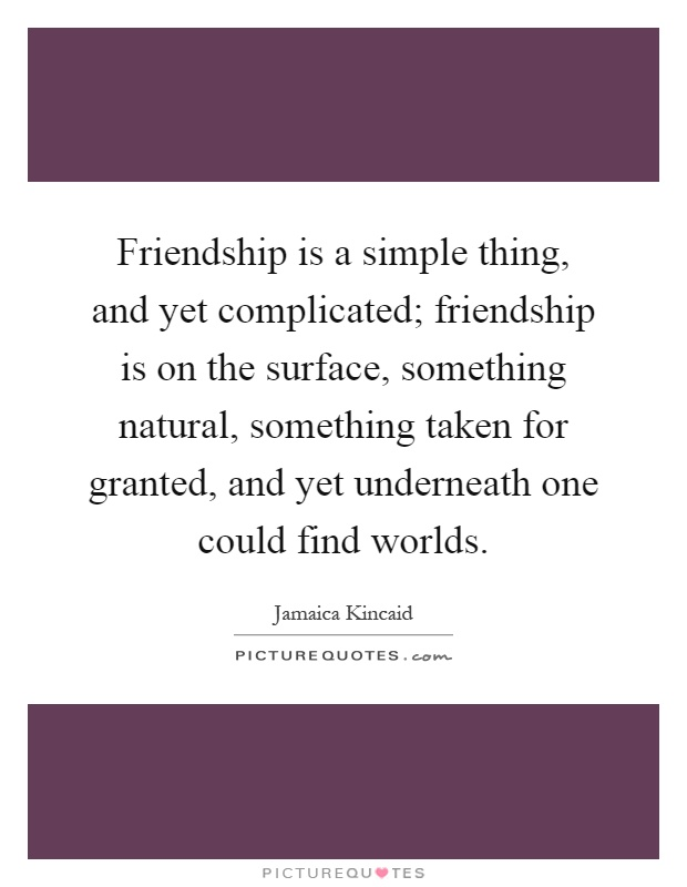 Friendship is a simple thing, and yet complicated; friendship is on the surface, something natural, something taken for granted, and yet underneath one could find worlds Picture Quote #1